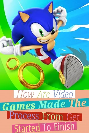 How Are Video Games Made - The Process From Get Started To Finish