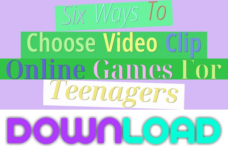 Six Ways To Choose Video Clip Online Games For Teenagers
