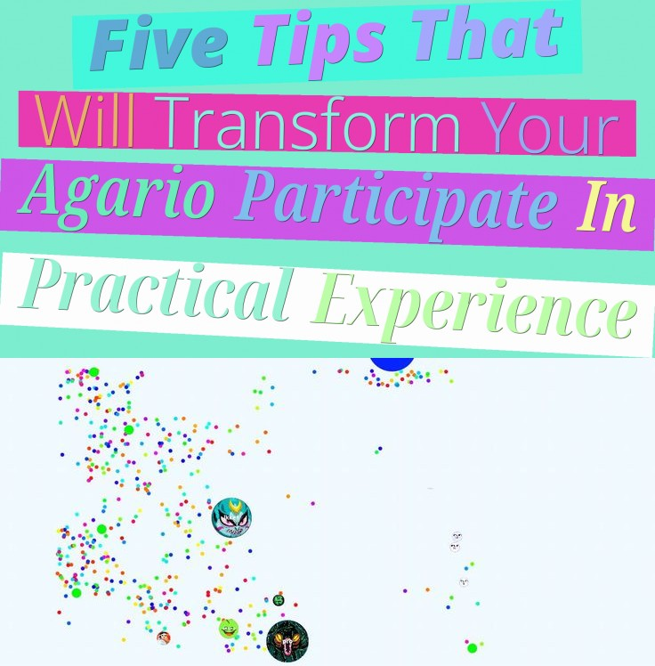 five tips that will transform your agario participate in practical experience