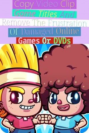 Copy Video Clip Game Titles And Remove The Frustration Of Damaged Online Games Or DVDs