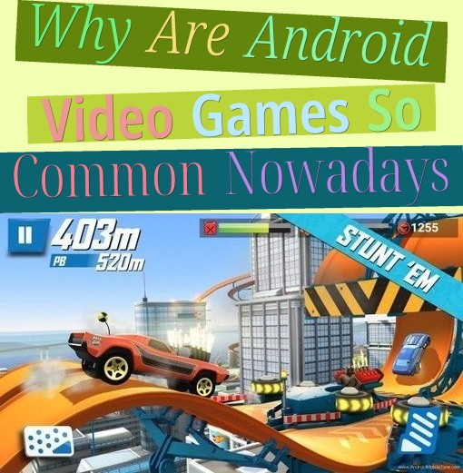 why are android video games so common nowadays?