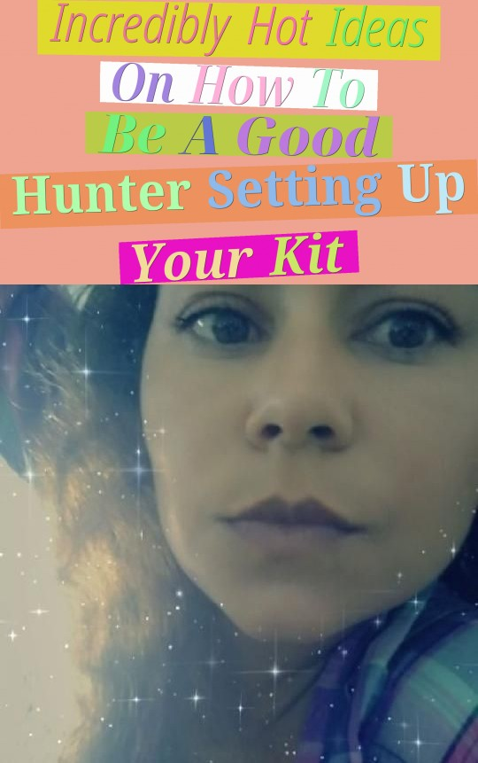 Incredibly Hot Ideas On How To Be A Good Hunter (Setting Up Your Kit)
