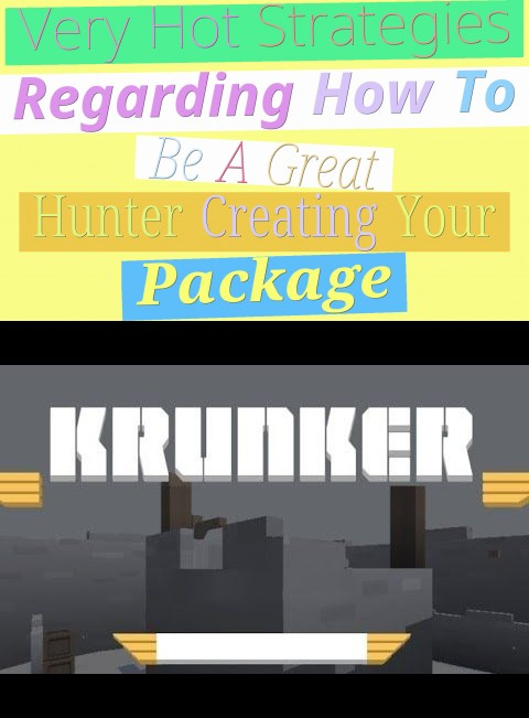 very hot strategies regarding how to be a great hunter (creating your package)