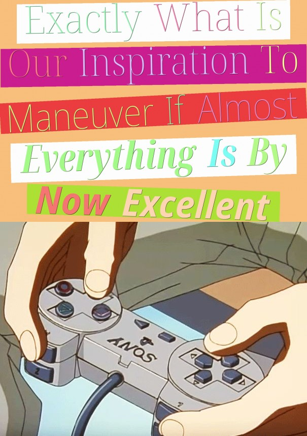 Exactly What Is Our Inspiration To Maneuver If Almost Everything Is By Now Excellent?