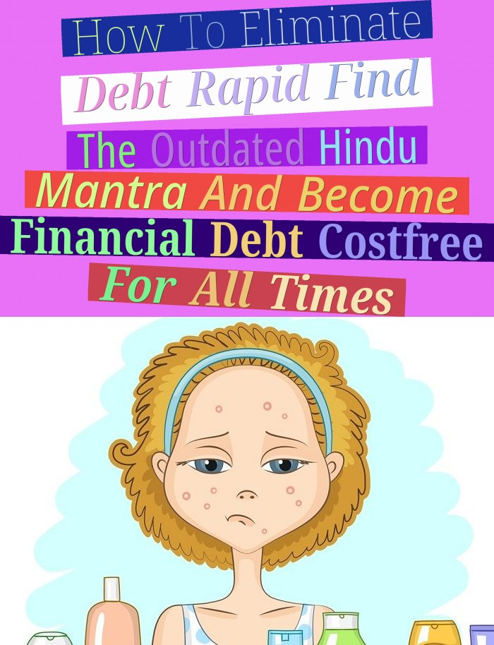 How To Eliminate Debt Rapid - Find The Outdated Hindu Mantra And Become Financial Debt Cost-free For All Times