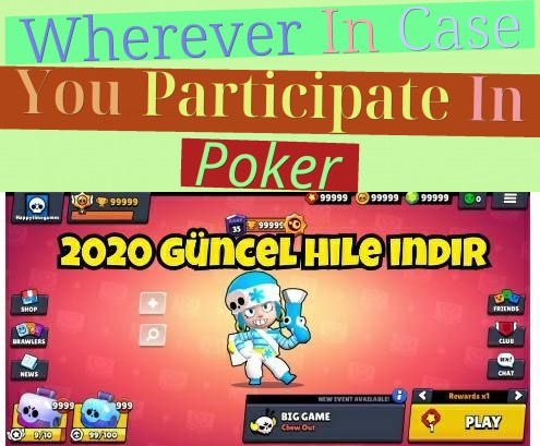 Wherever In Case You Participate In Poker?
