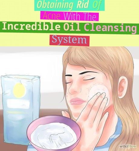 Obtaining Rid Of Acne With The Incredible Oil Cleansing System