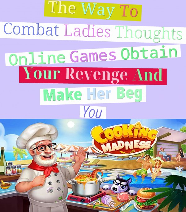 The Way To Combat Ladies Thoughts Online Games - Obtain Your Revenge And Make Her Beg You