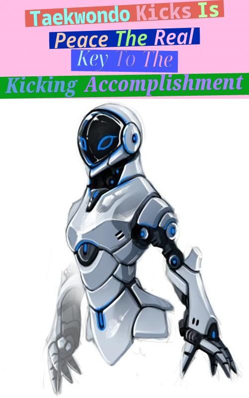 Taekwondo Kicks - Is Peace The Real Key To The Kicking Accomplishment?