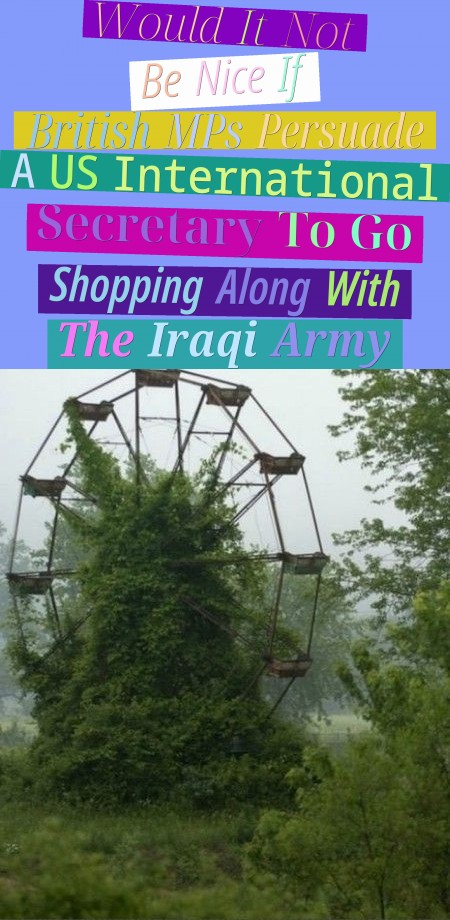 would it not be nice, if british mps persuade a us international secretary to go shopping along with the iraqi army?